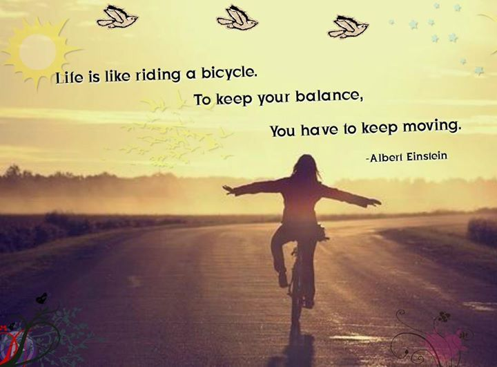 Life is like riding a bicycle to keep your balance,you have to keep moving