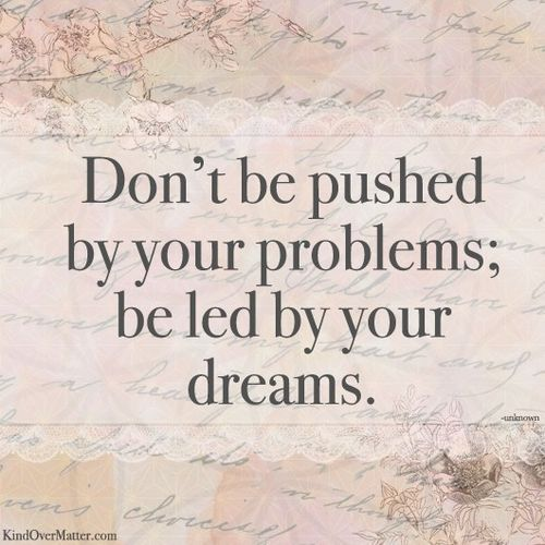 Don't be pushed by your problems,Be led by your dreams :)