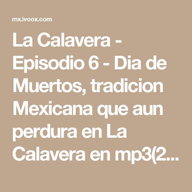 La Calavera - Episodio 6 - Dia de Muertos, tradicion Mexicana que aun perdura en La Calavera en mp3(25/10 a las 22:55:14) 39:49 2487555 - iVoox