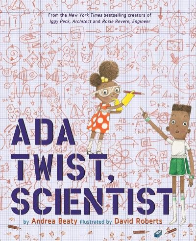 Ada Twist Scientist / Andrea Beaty and David Roberts /  Abrams Books for Young Readers / Sept 6, 2016 /ISBN: 9781419721373 The creators of the New York Times bestselling picture booksRosie Revere, Engineer and Iggy Peck, Architect are back with a story about the power of curiosity in the hands of a child who is on a mission to use science to understand her world. Ada Twist, S