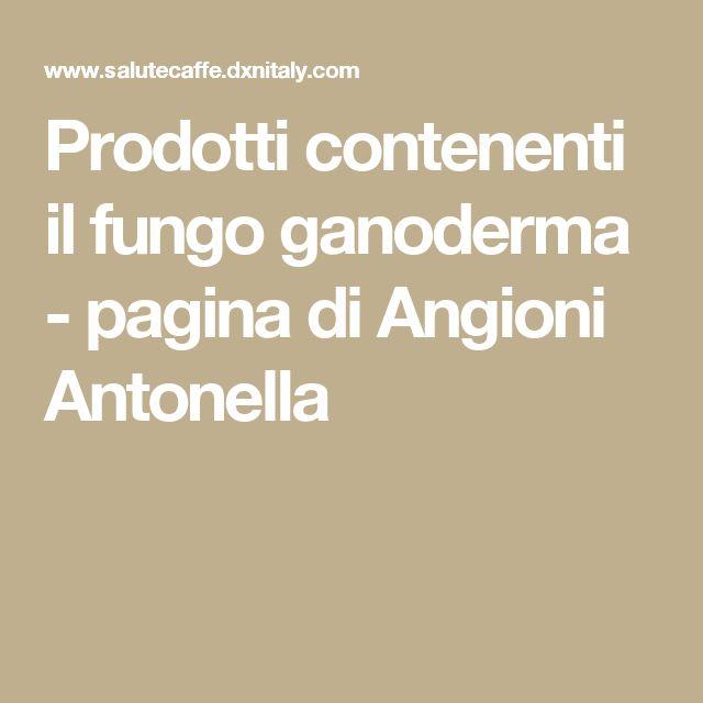 Prodotti contenenti il fungo ganoderma - pagina di Angioni Antonella