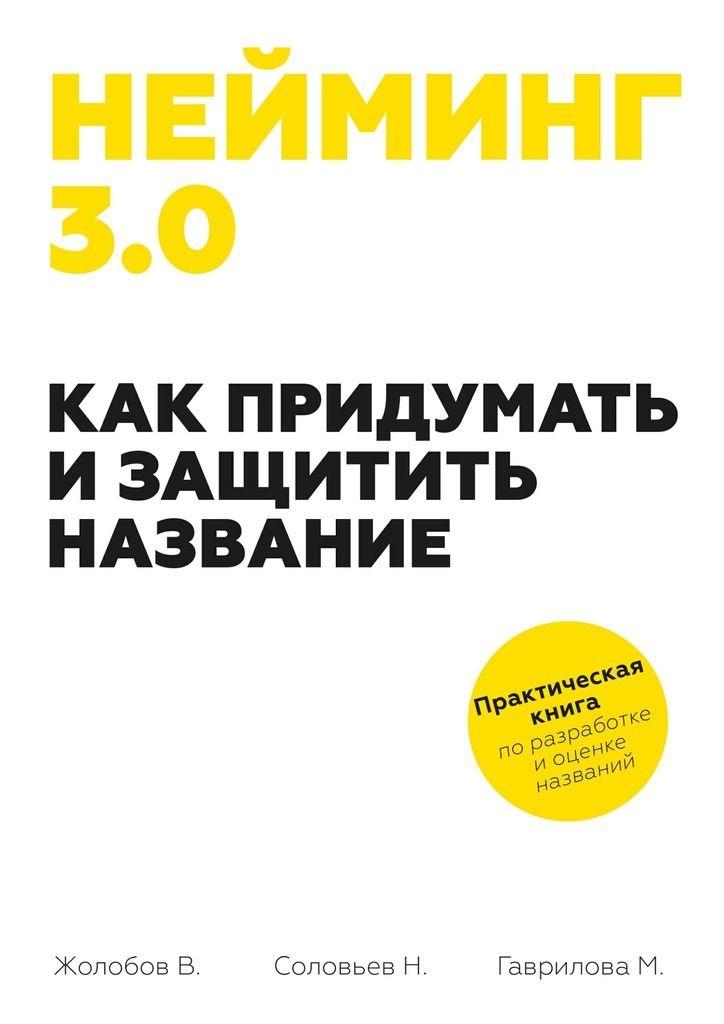 Нейминг 3.0. Как придумать и защитить название #детскиекниги, #любовныйроман, #юмор, #компьютеры, #приключения, #путешествия, #образование
