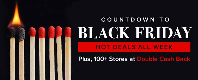 The countdown to Black Friday is on! Shop at 100+ stores with DOUBLE Cash Back!   We have the best ways to save on everything you need and want – from money saving promo codes to the Cash Back you love to earn. Get deals for home décor, kids' essentials, latest tech gadgets, hostess gifts, and more.  Shop Black Friday deals from the comfort of your home & shop in your pj's with a cup of hot chocolate with Black Friday Cash Back deals on top of Black Friday coupons. Just sayin'.