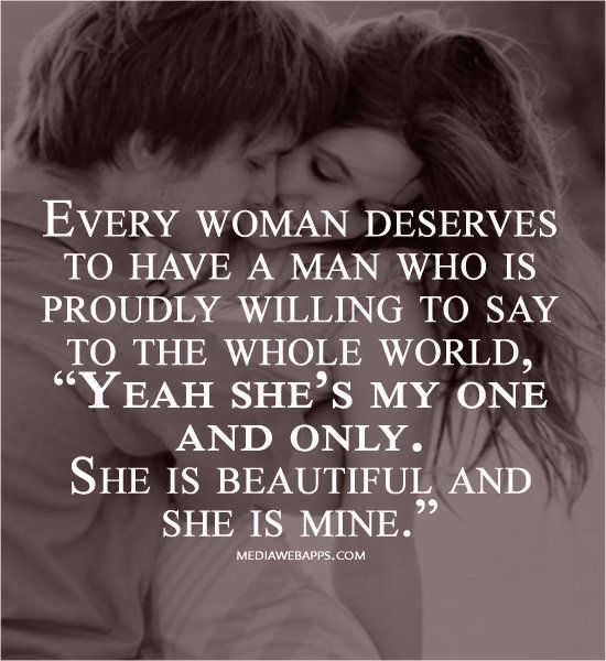 Every woman deserves to have a man who is proudly willing to say to the whole world, ... I am fortunate enough to say that I have that man:)