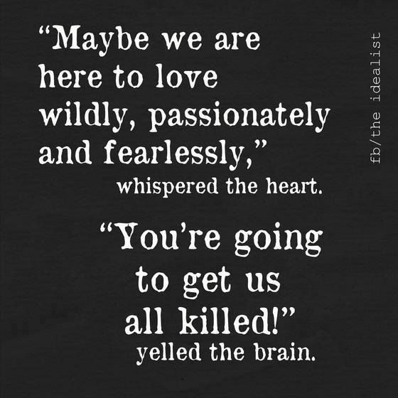"""""""Maybe we are here to love wildly, passionately, and fearlessly,"""" whispered the heart.  """"You're going to get us all killed!"""" yelled the brain. #INFJ"""