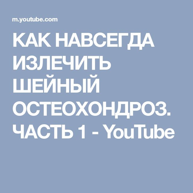 КАК НАВСЕГДА ИЗЛЕЧИТЬ ШЕЙНЫЙ ОСТЕОХОНДРОЗ. ЧАСТЬ 1 - YouTube