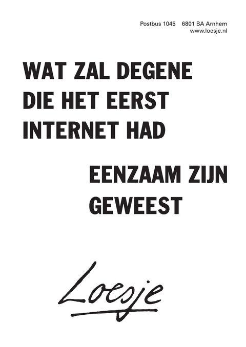 wat zal degene die het eerst internet had / eenzaam zijn geweest - Loesje