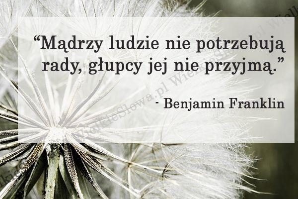 Mądrzy ludzie nie potrzebują rady... #Franklin-Benjamin,  #Głupota-i-naiwność, #Mądrość-i-wiedza