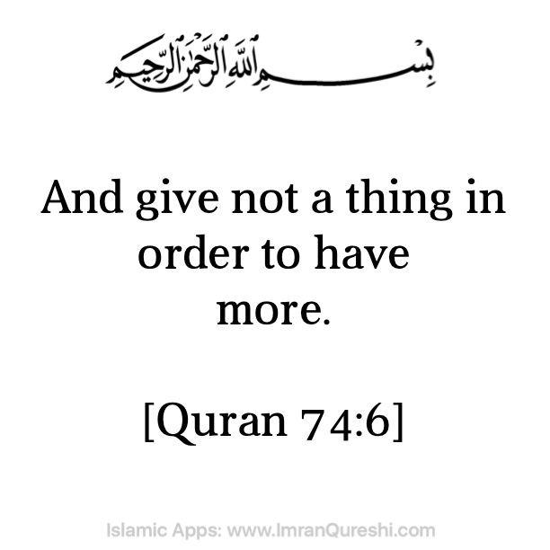 * In the name of #Allah, the Most Gracious, the Most Merciful   And give not a thing in order to have more.  اور (اس نیت سے) احسان نہ کرو کہ اس سے زیادہ کے طالب ہو  dan janganlah kamu memberi (dengan maksud) memperoleh (balasan) yang lebih banyak.  [Quran 74:6]    .   Islamic Mobile Apps: http://ImranQureshi.com/app_category/islamic-mobile-apps/  #islam #muslim #muslimah
