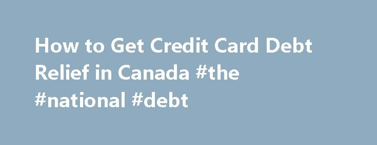 How to Get Credit Card Debt Relief in Canada #the #national #debt http://debt.remmont.com/how-to-get-credit-card-debt-relief-in-canada-the-national-debt/  #credit card debt relief # You are here How to Get Credit Card Debt Relief in Canada Have you been using your credit card as your financial lifeline, and now it's caught up to you? If you want to know how to get credit card debt relief. here are Canadian options, plans, programs, solutions and…