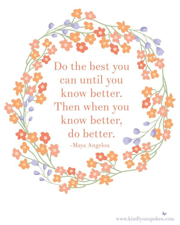 "Free 8x10 Printable- ""Do the best you can until you know better. Then when you know better, do better."""
