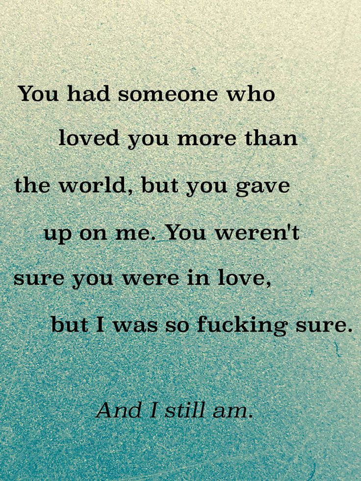 """You had someone who loved you more than the world, but you gave up on me. You weren't sure you were in love, but I was so fucking sure. And I still am."""