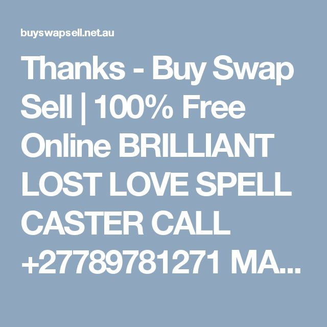 Thanks - Buy Swap Sell   100% Free Online BRILLIANT LOST LOVE SPELL CASTER  CALL +27789781271 MAMA JOLLE SPIRITUAL HEALER WITH DISTANCE ONLINE HEALING POWERS. specializes in the following below; 1. Read all your problems before you even mention them  2. Bring back lost lover, even if lost for a long time 3. Remove bad spells from homes, business &customer attraction etc. 4. Get promotion you have desired for a long time at work or in your career. 5. Remove the black spot that keeps on taking…