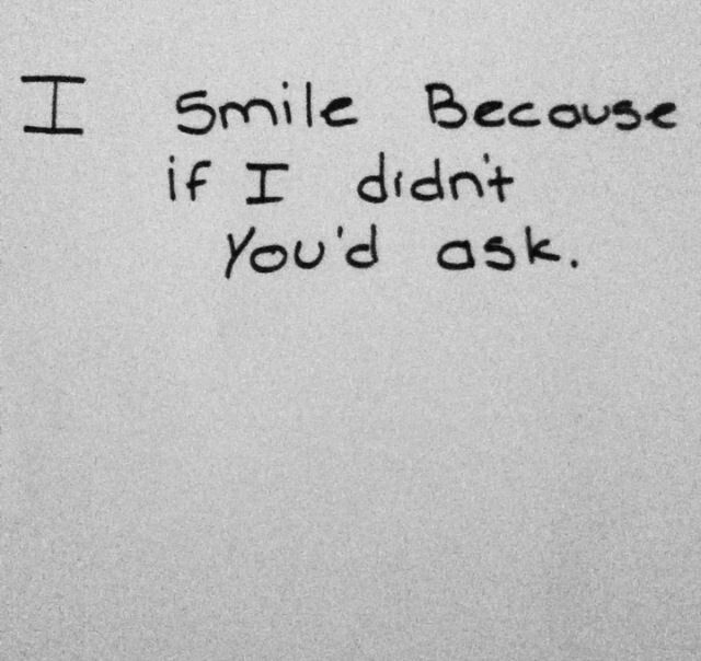 No one would ask me... But I still smile because I feel like I ought to hide it all...