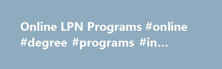 Online LPN Programs #online #degree #programs #in #nursing http://attorney.nef2.com/online-lpn-programs-online-degree-programs-in-nursing/  # LPN Programs Online Let's be clear. There are no LPN programs online. One cannot become an LPN strictly online. We'll discuss the main online LPN to RN programs available below. Again, this is after you've become and LPN /LVN. LPN to RN/BSN Online – Achieve Test Prep *Must Be a LPN/LVN LPNs earn your ADN or BSN degree online in up to 1/2 the time and…