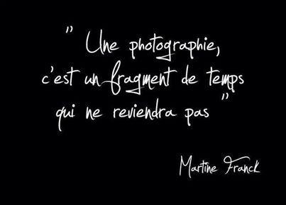 Une photographie, c'est un fragment de temps qui ne reviendra pas. Martine Franck.