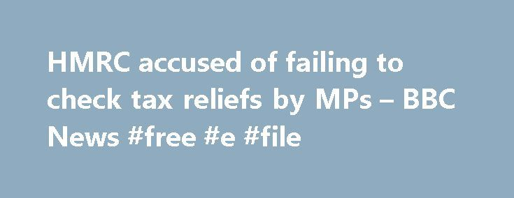 HMRC accused of failing to check tax reliefs by MPs – BBC News #free #e #file http://incom.remmont.com/hmrc-accused-of-failing-to-check-tax-reliefs-by-mps-bbc-news-free-e-file/  #hmrc.gov.uk/income tax # HMRC accused of 'failing to check tax reliefs' by MPs The UK's tax authority has been accused by MPs of failing to properly monitor the system of tax reliefs. A report from the Public Accounts Committee (PAC) says HM Revenue and Customs (HMRC) underestimates the number of tax reliefs and…