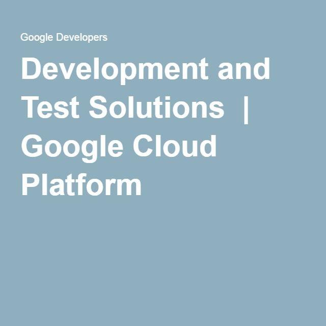 Development and Test Solutions   Google Cloud Platform