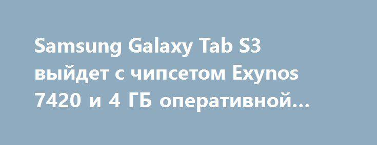 Samsung Galaxy Tab S3 выйдет с чипсетом Exynos 7420 и 4 ГБ оперативной памяти http://ilenta.com/news/gossip/gossip_14651.html  Мы уже знаем, что планшет Samsung Galaxy Tab S3 получил Wi-Fi, а также Bluetooth сертификаты. Мы также знаем, что он будет представлен где-то в текущем квартале. ***