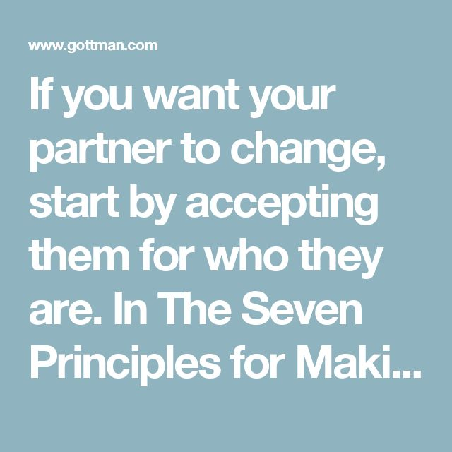 "If you want your partner to change, start by accepting them for who they are. In The Seven Principles for Making Marriage Work, Dr. John Gottman says, ""People can change only if they feel that they are basically liked and accepted the way they are. When people feel criticized, disliked, and unappreciated they are unable to change. Instead, they feel under siege and dig in to protect themselves."""