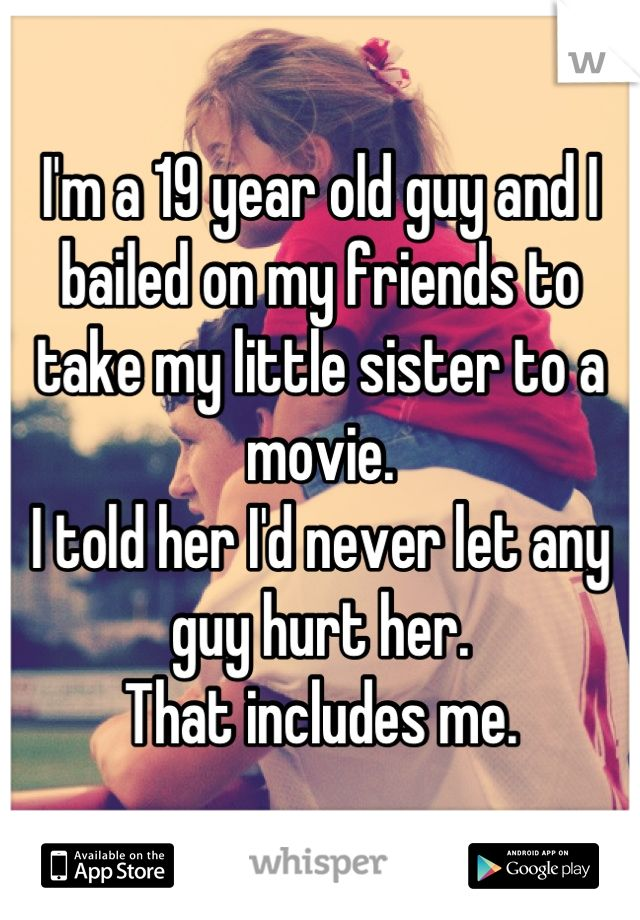 I'm a 19 year old guy and I bailed on my friends to take my little sister to a movie. I told her I'd never let any guy hurt her. That includes me.