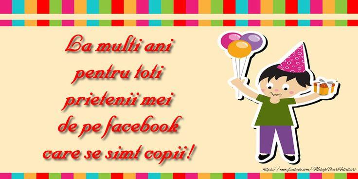 La multi ani pentru toti prietenii mei de pe facebook care se simt copii!