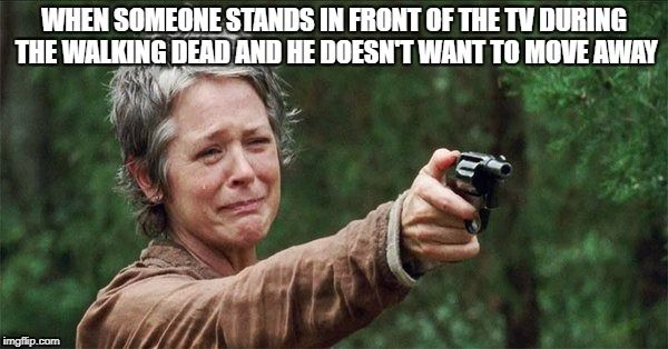When Someone Stands In Front Of The Tv During The Walking Dead And He Doesn´t Want To Move Away - Funny Carol Meme - Hilarious Memes