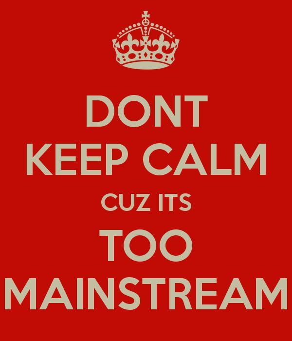 DONT KEEP CALM CUZ ITS TOO MAINSTREAM