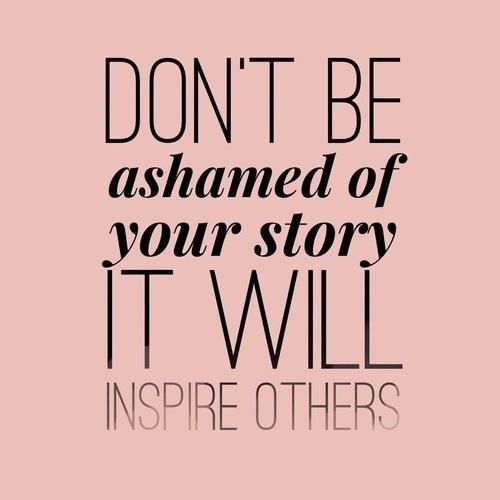 Don't Be Ashamed of Your Story!! You never know who may be struggling with the very same experience. You may be able to shed some light on the situation and inspire in a way you didn't see before.