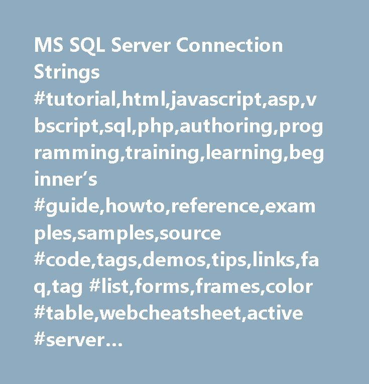 MS SQL Server Connection Strings #tutorial,html,javascript,asp,vbscript,sql,php,authoring,programming,training,learning,beginner's #guide,howto,reference,examples,samples,source #code,tags,demos,tips,links,faq,tag #list,forms,frames,color #table,webcheatsheet,active #server #pages,internet,database,development,web #building,webmaster,html #guide,php #hypertext #preprocessor, #structured #query #language…