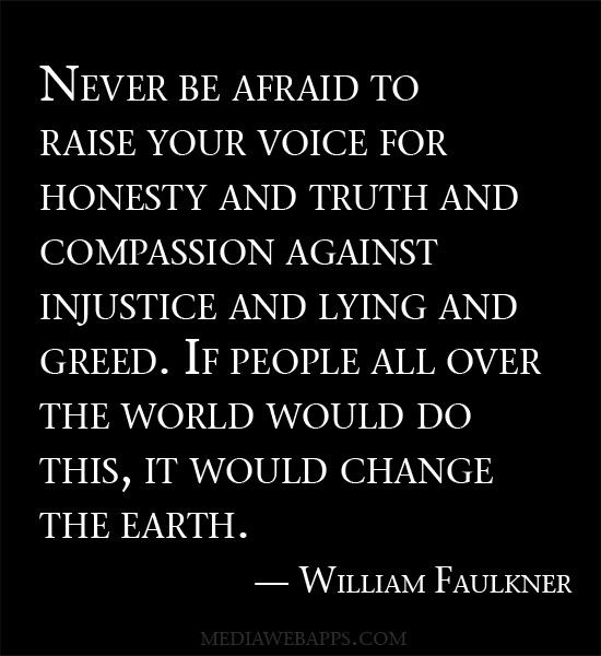 Never be afraid to raise your voice for honesty and truth and compassion against injustice and lying and greed. If people all over the world would do this, it would change the earth.~William Faulkner