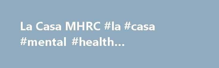 La Casa MHRC #la #casa #mental #health #rehabilitation #center http://denver.remmont.com/la-casa-mhrc-la-casa-mental-health-rehabilitation-center/  La Casa MHRC La Casa MHRC About La Casa MHRC La Casa Mental Health Rehabilitation Center (MHRC), operated by Telecare Corporation, is a 190-bed program providing assistance to adults with serious mental illness. La Casa offers evaluation, treatment, and rehabilitation for individuals who would otherwise be in a state hospital or acute care…