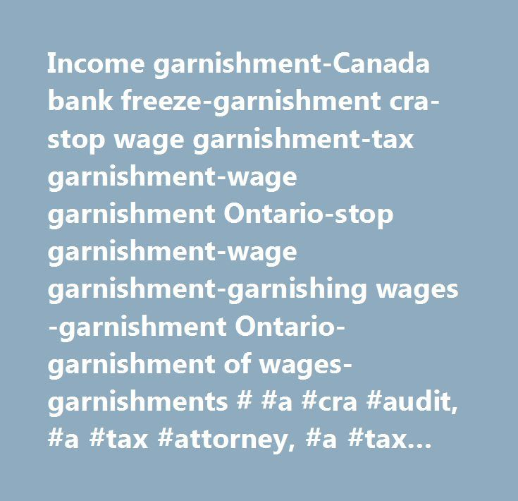 Income garnishment-Canada bank freeze-garnishment cra- stop wage garnishment-tax garnishment-wage garnishment Ontario-stop garnishment-wage garnishment-garnishing wages-garnishment Ontario-garnishment of wages-garnishments # #a #cra #audit, #a #tax #attorney, #a #tax #lawyer, #a #tax #relief, #a #tax #relief, #abatement #of #penalties, #arbatrary #assessment, #assessed #taxes, #attorney #cra, #attorney #cra #tax, #attorneys #cra, #audit #attorney, #audit #by #cra, #audit #by #revene, #audit…