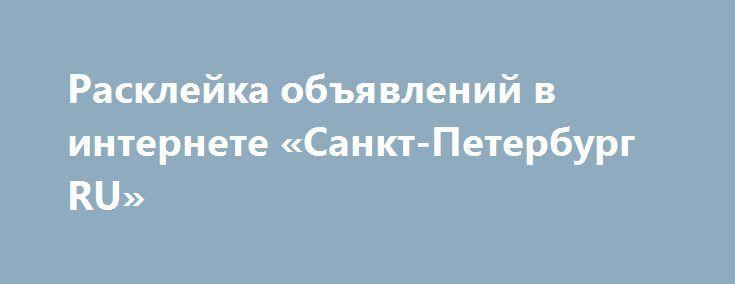 Расклейка объявлений в интернете «Санкт-Петербург RU» http://www.pogruzimvse.ru/doska2/?adv_id=9156 Ручная расклейка объявлений на электронные доски России. Заказ на любое количество досок от 10 до 50 шт. Отчет в виде ссылок на все объявления. Дополнительно: объявление под ключ (составление текста, поиск фотографий в интернете и обработка, нанесение текста на фотографию, оформление новой почты и пр.).   Быстро и недорого. Заявка на заказ по почте.