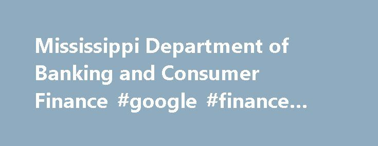 Mississippi Department of Banking and Consumer Finance #google #finance #mobile http://finances.remmont.com/mississippi-department-of-banking-and-consumer-finance-google-finance-mobile/  #consumer finance # The Mississippi Department of Banking and Consumer Finance's (DBCF) primary mission is to provide effective supervision and regulation of Mississippi's State-chartered banks and other financial service industries to ensure the public is provided with a convenient, safe and competitive…