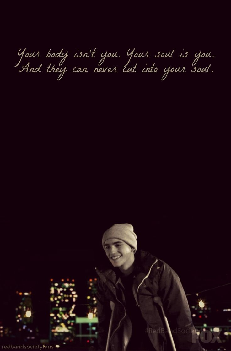 Your body isn't you. Your soul is you. And they can never cut into your soul. -Leo, Red Band Society