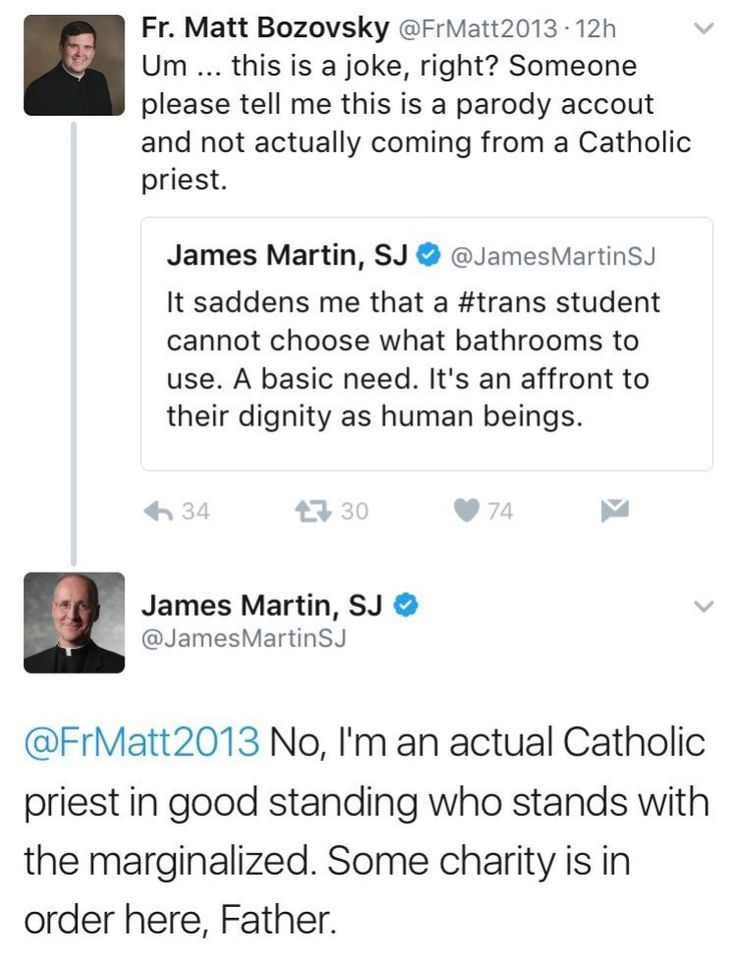 "@JamesMartinSJ: ""It saddens me that a #trans student cannot choose what bathrooms to use. A basic need. It's an afront to their dignity as human beings."" @FrMatt2013: ""Um...this is a joke, right? Someone please tell me this is a parady account and not actually coming from a Catholic priest."" @JamesMartinSJ: ""No, I'm an actual Catholic priest in good standing who stands with the marginalized. Some charity is in order here, Father."""