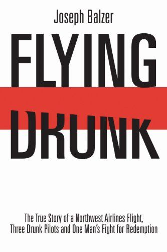 Flying Drunk: The True Story of a Northwest Airlines Flight, Three Drunk Pilots and One Man's Fight for Redemption