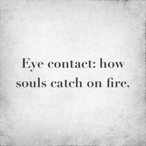 "Eye contact: How souls catch on fire. ""This is so true."""