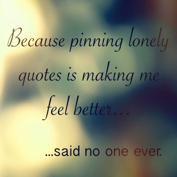 Because pinning lonely quotes is making me feel better...said no one ever