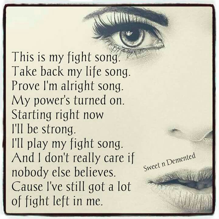 This is my fight song...this is such a powerful song and I play it on repeat all the time in my car and sing at the top of my lungs...because I really believe it!
