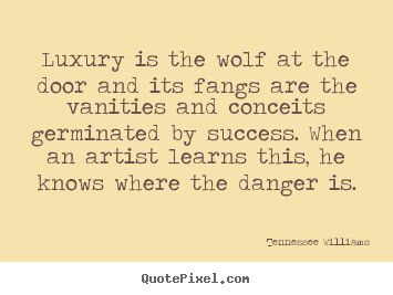 Luxury is the wolf at the door and its fangs are.. Tennessee Williams good success quotes