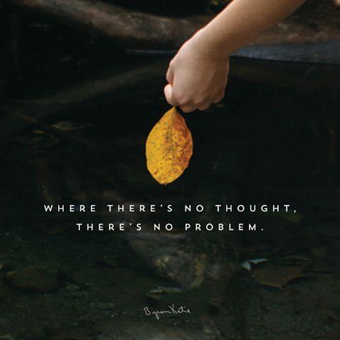 «Тело не может думать, беспокоиться или иметь какие-то проблемы само по себе. Оно никогда не бьет себя и не стыдится себя. Оно просто пытается поддерживать себя в динамическом равновесии и сохранять здоровье. Оно полностью дееспособное, разумное, доброе и изобретательное.  Там, где нет мысли, нет проблемы. Это неисследованная история, в которую мы верим, приводит нас к путанице. » ~ Байрон Кейти