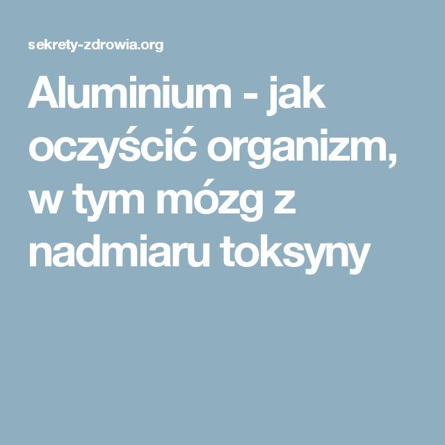 Aluminium - jak oczyścić organizm, w tym mózg z nadmiaru toksyny