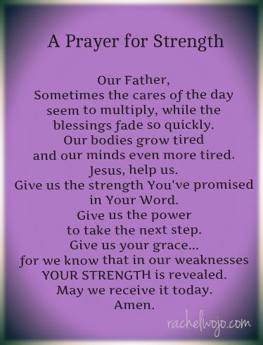 A Prayer for Strength ~ Our Father, Sometimes the cares of the day seem to multiply, while the blessings fade so quickly. Our bodies grow tired and our minds even more tired. Jesus, help us. Give us the strength You've promised in Your Word. Give us the power to take the next step. Give us your grace. For we know in our weakness, your strength is revealed. May we receive it today. Amen.