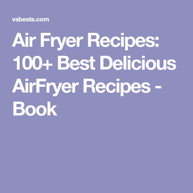 Air Fryer Recipes: 100+ Best Delicious AirFryer Recipes - Book