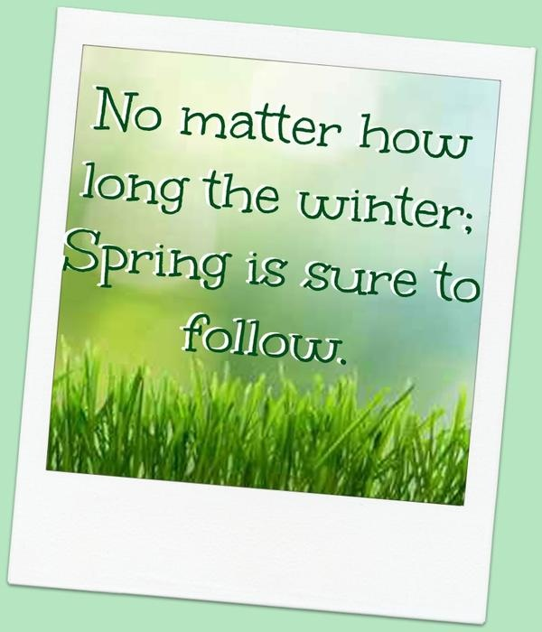 No matter how long the winter: Spring is sure to follow.
