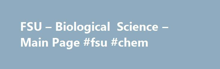 FSU – Biological Science – Main Page #fsu #chem http://ireland.remmont.com/fsu-biological-science-main-page-fsu-chem/  # Department of Biological Science Statement from the Chair We view biology as a unified field that is best understood by examining how the various levels of organization, from the molecular to ecosystem level, function, interact and evolve. Our faculty strives to excel in their own research and to reach out to other sub-disciplines to obtain a broad perspective. These…