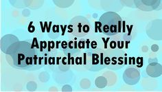 6 Ways to Really Appreciate Your Patriarchal Blessing