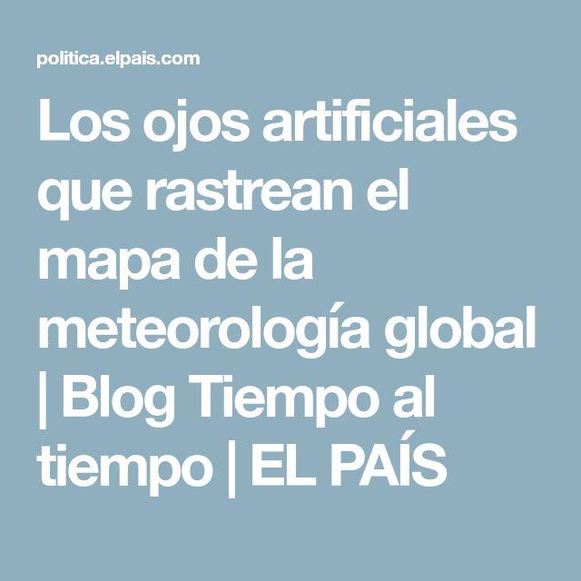 Los ojos artificiales que rastrean el mapa de la meteorología global | Blog Tiempo al tiempo | EL PAÍS